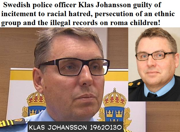 KLAS JOHANSSON_POLICE_SWEDEN_ guilty of incitement to racial hatred-persecution of an ethnic group-illegal records on- roma children!